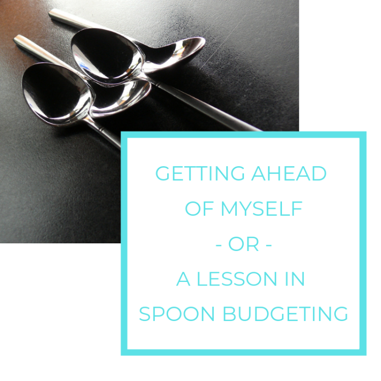 Getting ahead of myself ~or~ A lesson in spoon budgeting